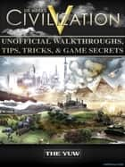Civilization V Unofficial Walkthroughs, Tips, Tricks, & Game Secrets - Beat your Opponents & Get Tons of Resources! ebook by The Yuw