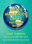 GRADE 12 (MCV4U) SECONDARY SCHOOL CALCULUS & VECTORS TESTS - INCLUDING MR W'S EASY TO FOLLOW STEP BY STEP SOLUTIONS ebook by Dennis Weichman