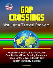 Gap Crossings: Not Just a Tactical Problem - Operational Art in U.S. Army Doctrine, Case Studies of River Crossing Success and Failure in World War II, Rapido River in Italy, Irrawaddy in Burma ebook by Progressive Management