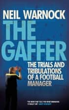 The Gaffer: Trials and Tribulations of a Football Manager ebook by Neil Warnock