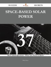 Space-based solar power 37 Success Secrets - 37 Most Asked Questions On Space-based solar power - What You Need To Know ebook by Brian Hayes