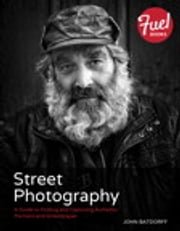 Street Photography - A Guide to Finding and Capturing Authentic Portraits and Streetscapes ebook by John Batdorff