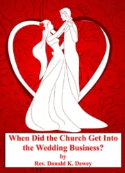 When Did the Church Get Into the Wedding Business? ebook by Donald K Dewey