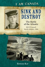 I Am Canada: Sink and Destroy - The Battle of the Atlantic, Bill O'Connell, North Atlantic, 1940 ebook by Edward Kay