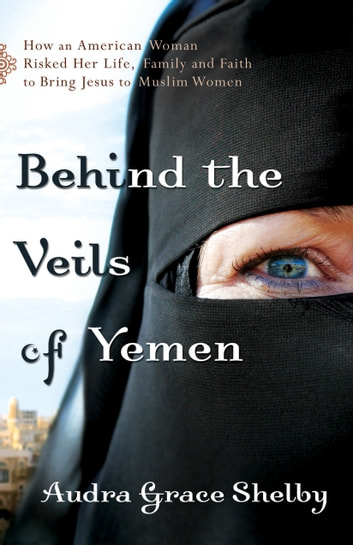 Behind the Veils of Yemen - How an American Woman Risked Her Life, Family, and Faith to Bring Jesus to Muslim Women ebook by Audra Grace Shelby