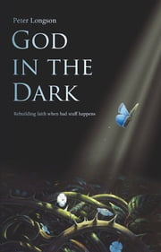 God in the Dark - Rebuilding faith when bad stuff happens ebook by Peter Longson