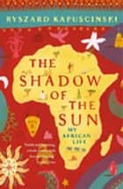 The Shadow of the Sun - My African Life ebook by Ryszard Kapuscinski, Klara Glowczewska