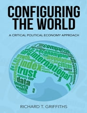 Configuring the World: A Critical Political Economy Approach ebook by Richard T. Griffiths