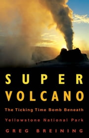 Super Volcano: The Ticking Time Bomb Beneath Yellowstone National Park - The Ticking Time Bomb Beneath Yellowstone National Park ebook by Greg Breining