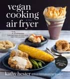 Vegan Cooking in Your Air Fryer - 75 Incredible Comfort Food Recipes with Half the Calories ebook by Kathy Hester