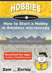 How to Start a Hobby in Amateur microscopy - How to Start a Hobby in Amateur microscopy ebook by Jackie Watts