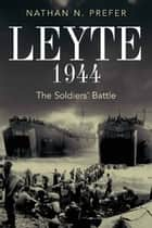 Leyte, 1944 - The Soldiers' Battle ebook by Nathan Prefer