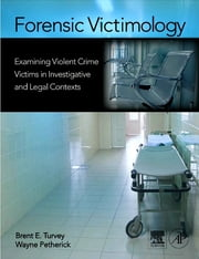 Forensic Victimology - Examining Violent Crime Victims in Investigative and Legal Contexts ebook by Brent E. Turvey, Brent E. Turvey, Wayne Petherick