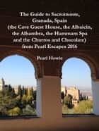 The Guide to Sacromonte, Granada, Spain (the Cave Guest House, the Albaicín, the Alhambra, the Hammam Spa and the Churros and Chocolate) from Pearl Escapes 2016 ebook by Pearl Howie