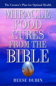 Miracle Food Cures from the Bible - The Creator's Plan for Optimal Health ebook by Reese Dubin