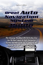 Great Auto Navigation System Guide - This Amazing Handbook Will Definitely Give You The Best Ideas On Auto Navigation System And Will Guide You To Choosing And Buying The Best Navigation System, Navigation Systems For Cars And More! ebook by Kathryn S. Million
