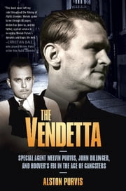 The Vendetta - Special Agent Melvin Purvis, John Dillinger, and Hoover's FBI in the Age of Gangsters ebook by Alston Purvis,Alex Tresniowski