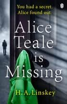 Alice Teale is Missing - The gripping thriller packed with twists ebook by H. A. Linskey