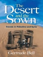 The Desert and the Sown ebook by Gertrude Bell