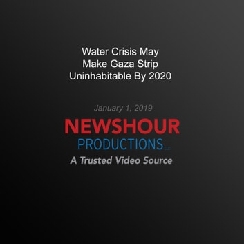 Water Crisis May Make Gaza Strip Uninhabitable By 2020 audiobook by PBS NewsHour