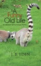 Its a Funny Old Life - A Collection of Humorous Poems ebook by J. B. Eden