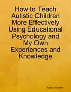 How to Teach Autistic Children More Effectively Using Educational Psychology and My Own Experiences and Knowledge ebook by Angela Goodwin