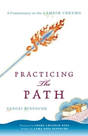 Practicing the Path - A Commentary on the Lamrim Chenmo ebook by Yangsi Rinpoche,Geshe Lhundub Sopa,Lama Thubten Zopa Rinpoche,Tsering Tuladhar,Miranda Adams