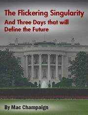 The Flickering Singularity and Three Days that will Define the Future ebook by Mac Champaign