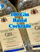 100 Gin Based Cocktails ebook by Lev Well