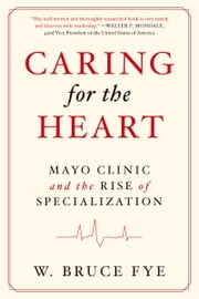 Caring for the Heart: Mayo Clinic and the Rise of Specialization ebook by W Bruce Fye