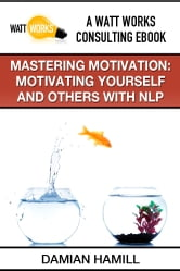 Mastering Motivation: Motivating Yourself and Others With NLP ebook by Damian Hamill