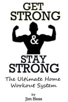 Get Strong & Stay Strong: The Ultimate Home Workout System ebook by Jim Hess