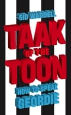 Taak of the Toon: How to Speak Geordie ebook by Sid Waddell