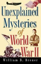 Unexplained Mysteries of World War II ebooks by William B. Breuer