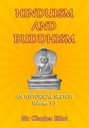 Hinduism and Buddhism - An Historical Sketch Volume 1-3 ebook by Sir Charles Eliot