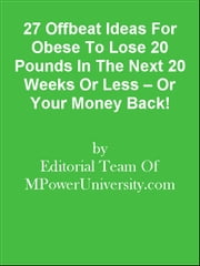 27 Offbeat Ideas For Obese To Lose 20 Pounds In The Next 20 Weeks Or Less – Or Your Money Back! ebook by Editorial Team Of MPowerUniversity.com