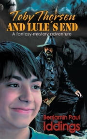 Toby Thorsen and Lule´s End - A fantasy-mystery adventure ebook by Benjamin Paul Iddings