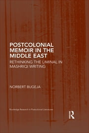 Postcolonial Memoir in the Middle East - Rethinking the Liminal in Mashriqi Writing ebook by Norbert Bugeja