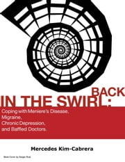 Back In The Swirl: Coping With Meniere's Disease, Migraine, Chronic Depression, and Baffled Doctors. ebook by Mercedes Kim
