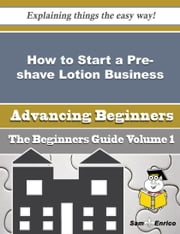 How to Start a Pre-shave Lotion Business (Beginners Guide) ebook by Danyel Calvin,Sam Enrico