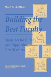 Building the Best Faculty - Strategies for Hiring and Supporting New Teachers ebook by Mary C. Clement