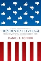 Presidential Leverage - Presidents, Approval, and the American State ebook by Daniel E. Ponder