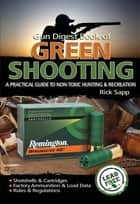 The Gun Digest Book of Green Shooting - A Practical Guide to Non-Toxic Hunting and Recreation ebook by Rick Sapp