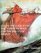 Celtic Influences in the North of Spain and the Roots of Heresy ebook by Tracy Saunders