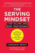 The Serving Mindset - Stop Selling and Grow Your Business ebook by Brock Farnoosh