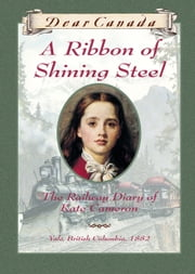Dear Canada: A Ribbon of Shining Steel - The Railway Diary of Kate Cameron, Yale, British Columbia, 1882 ebook by Julie Lawson