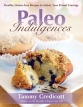Paleo Indulgences: Healthy Gluten-Free Recipes to Satisfy Your Primal Cravings ebook by Tammy Credicott