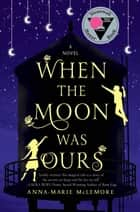 When the Moon Was Ours - A Novel ebook by Anna-Marie McLemore