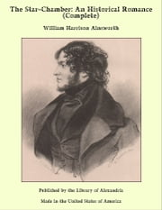 The Star-Chamber: An Historical Romance (Complete) ebook by William Harrison Ainsworth