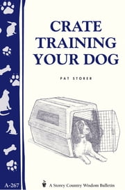 Crate Training Your Dog - Storey's Country Wisdom Bulletin A-267 ebook by Pat Storer